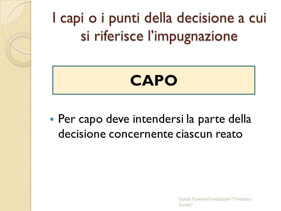 I capi o i punti della decisione a cui si riferisce l'impugnazione  Per capo deve intendersi la parte della decisione concernente ciascun reato Scuola Forense Fondazione Vincenzo Geraci CAPO