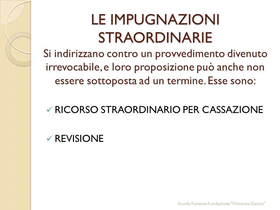LE IMPUGNAZIONI STRAORDINARIE LE IMPUGNAZIONI STRAORDINARIE Si indirizzano contro un provvedimento divenuto irrevocabile, e loro proposizione può anche non essere sottoposta ad un termine.