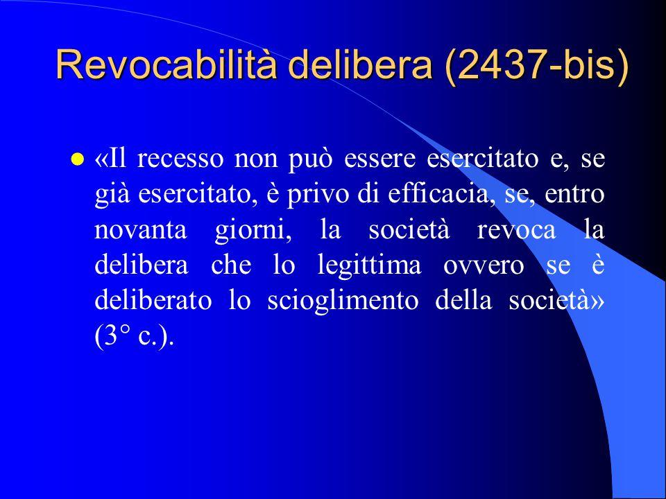 Revocabilità delibera (2437-bis) l «Il recesso non può essere esercitato e, se già esercitato, è privo di efficacia, se, entro novanta giorni, la soci