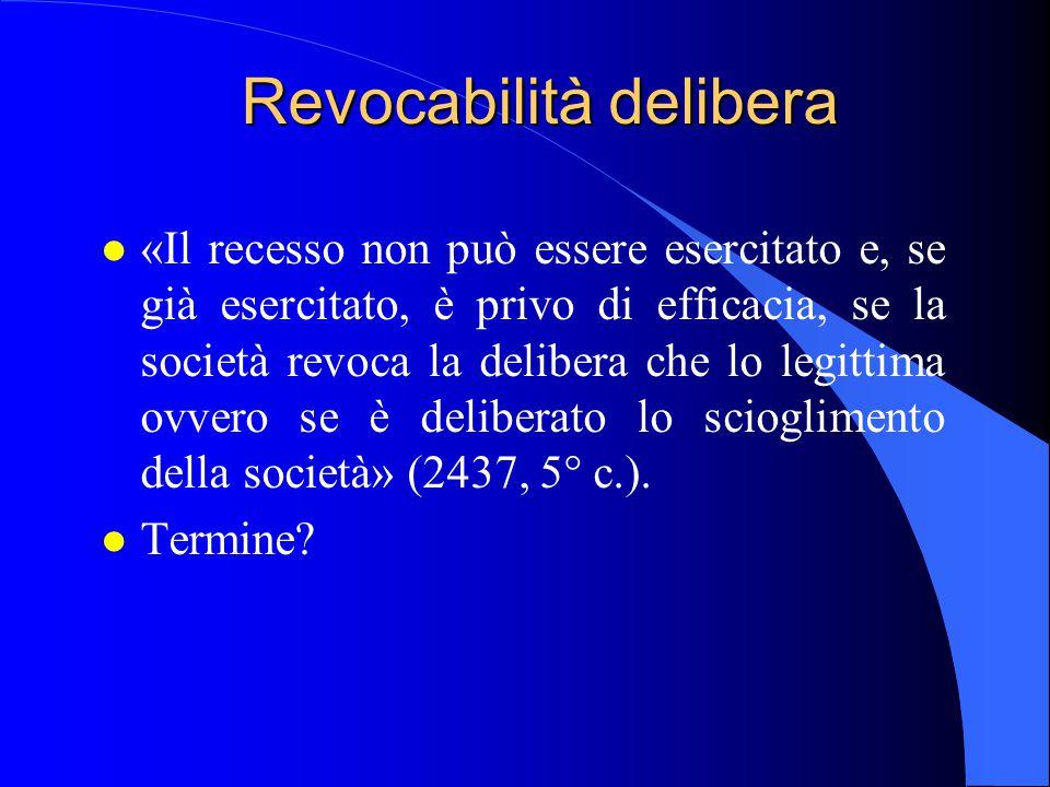 Revocabilità delibera l «Il recesso non può essere esercitato e, se già esercitato, è privo di efficacia, se la società revoca la delibera che lo legi
