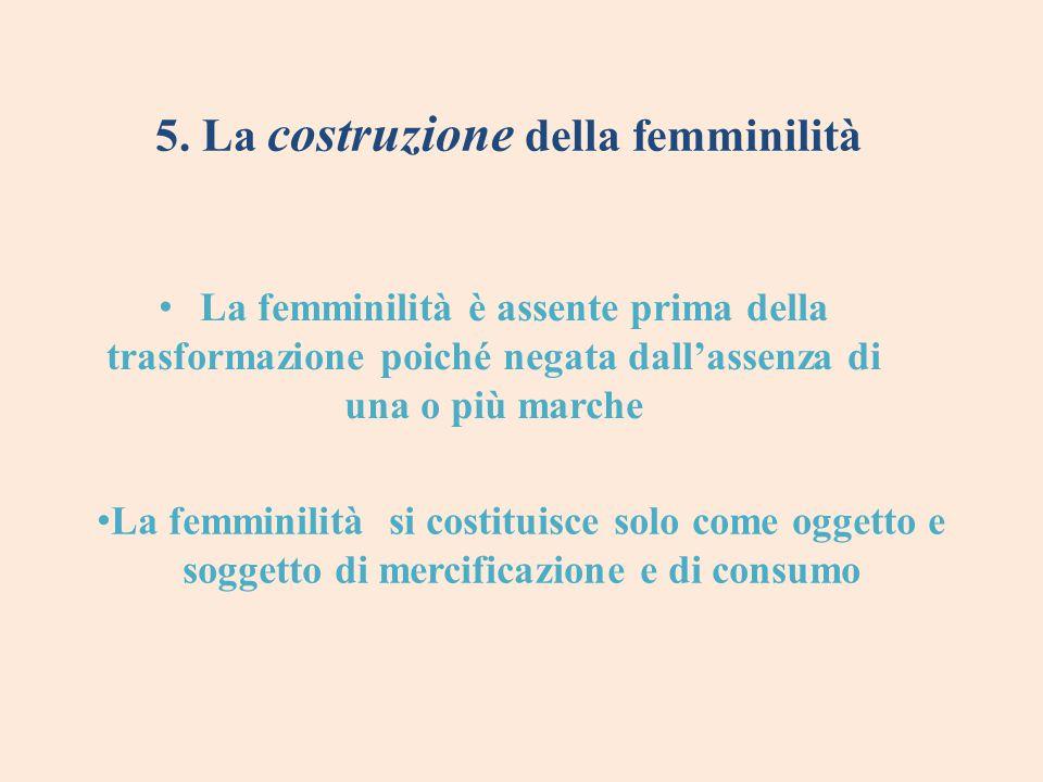 5. La costruzione della femminilità La femminilità è assente prima della trasformazione poiché negata dall'assenza di una o più marche La femminilità