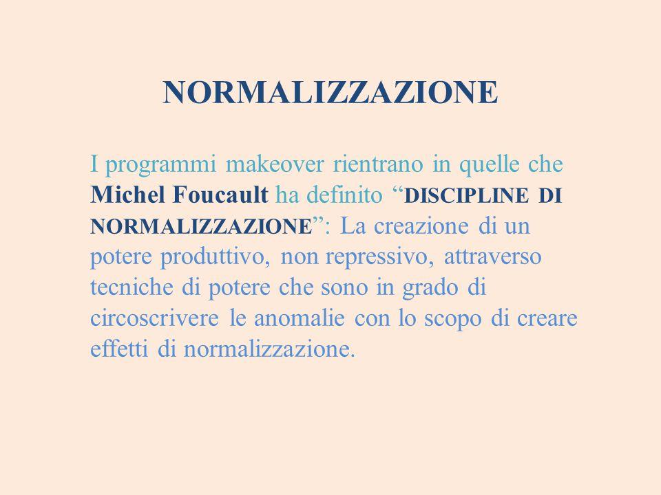 """NORMALIZZAZIONE I programmi makeover rientrano in quelle che Michel Foucault ha definito """" DISCIPLINE DI NORMALIZZAZIONE """": La creazione di un potere"""