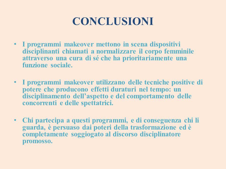 CONCLUSIONI I programmi makeover mettono in scena dispositivi disciplinanti chiamati a normalizzare il corpo femminile attraverso una cura di sé che h