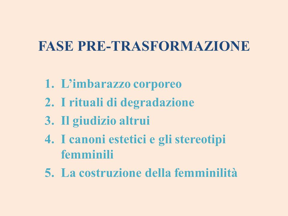 FASE PRE-TRASFORMAZIONE 1.L'imbarazzo corporeo 2.I rituali di degradazione 3.Il giudizio altrui 4.I canoni estetici e gli stereotipi femminili 5.La co