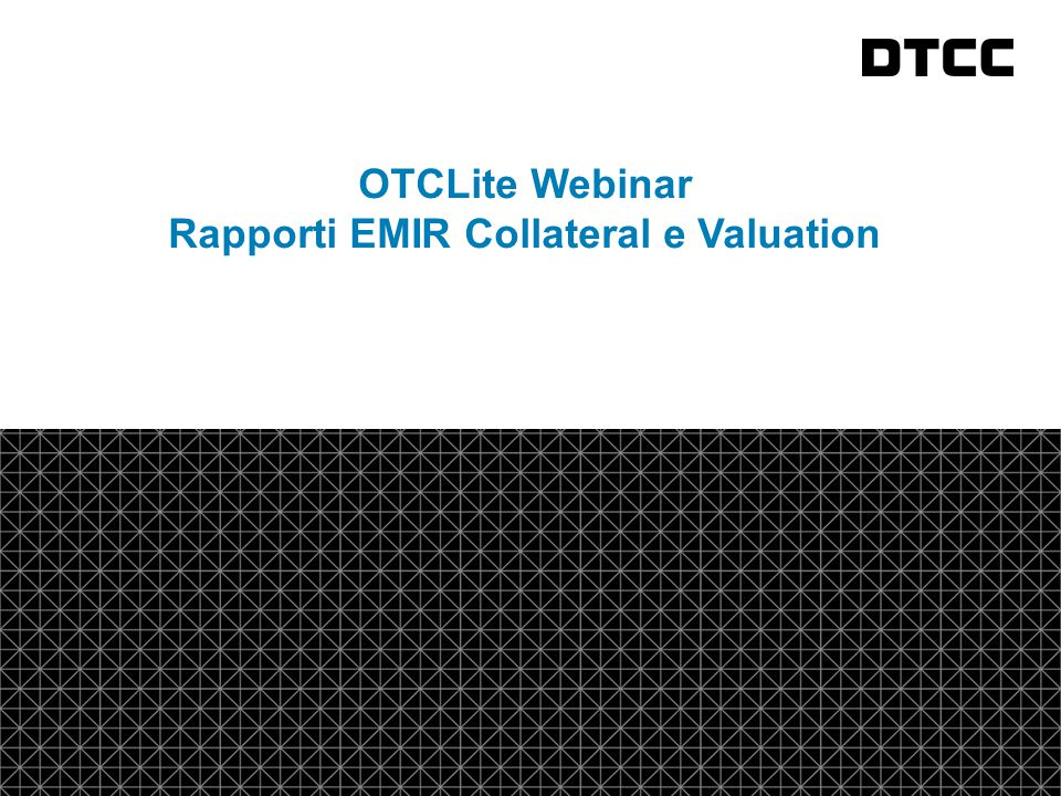 © DTCC 1 fda OTCLite Webinar Rapporti EMIR Collateral e Valuation