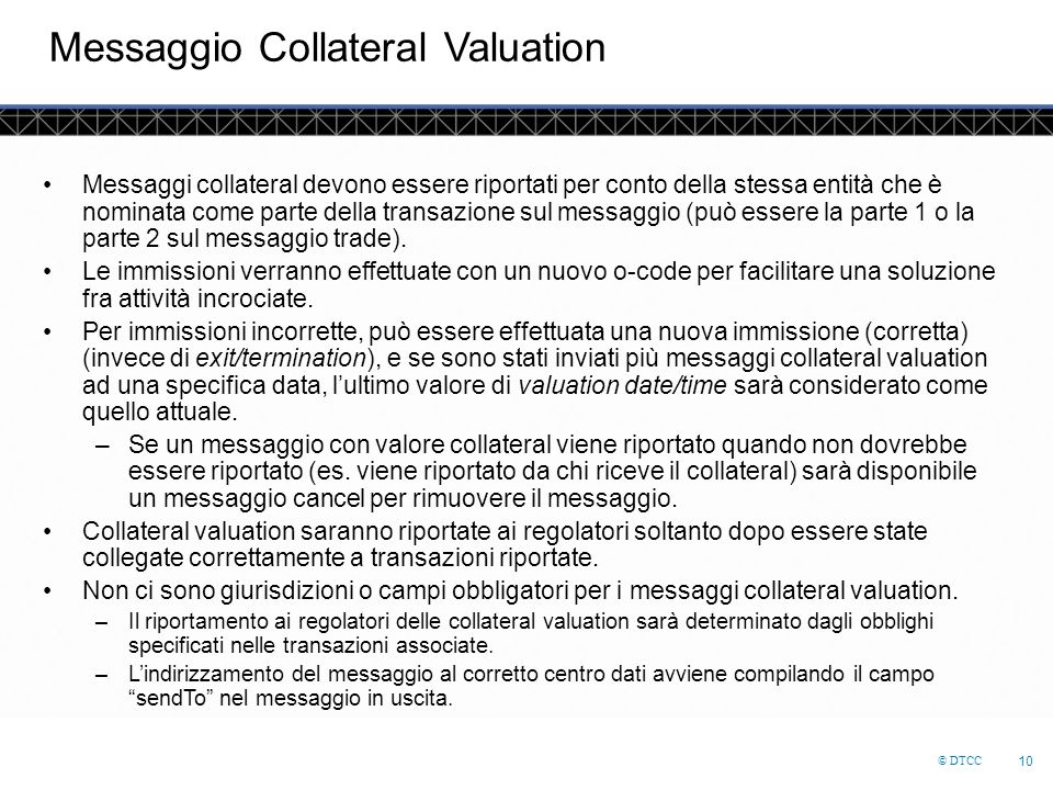 © DTCC 10 Messaggio Collateral Valuation Messaggi collateral devono essere riportati per conto della stessa entità che è nominata come parte della transazione sul messaggio (può essere la parte 1 o la parte 2 sul messaggio trade).