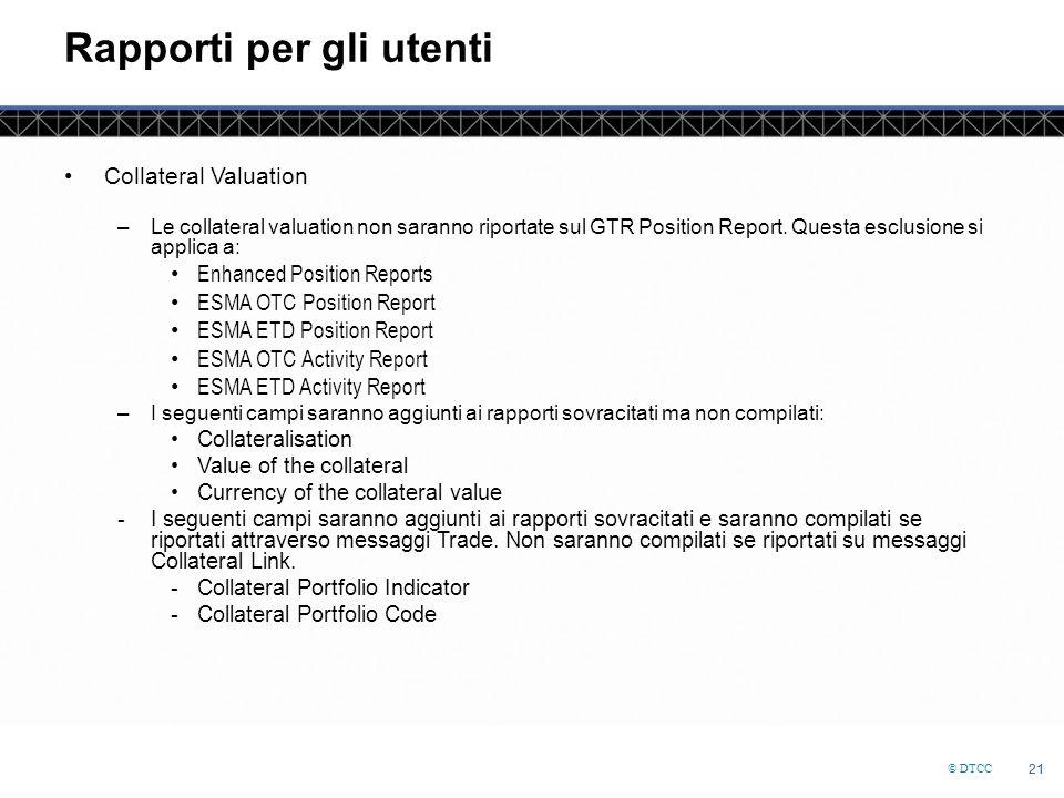 © DTCC 21 Rapporti per gli utenti Collateral Valuation –Le collateral valuation non saranno riportate sul GTR Position Report.