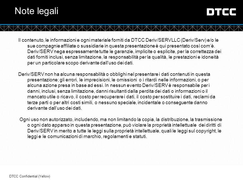 © DTCC Note legali Il contenuto, le informazioni e ogni materiale forniti da DTCC Deriv/SERVLLC (Deriv/Serv) e/o le sue compagnie affiliate o sussidiarie in questa presentazione è qui presentato così com'è.