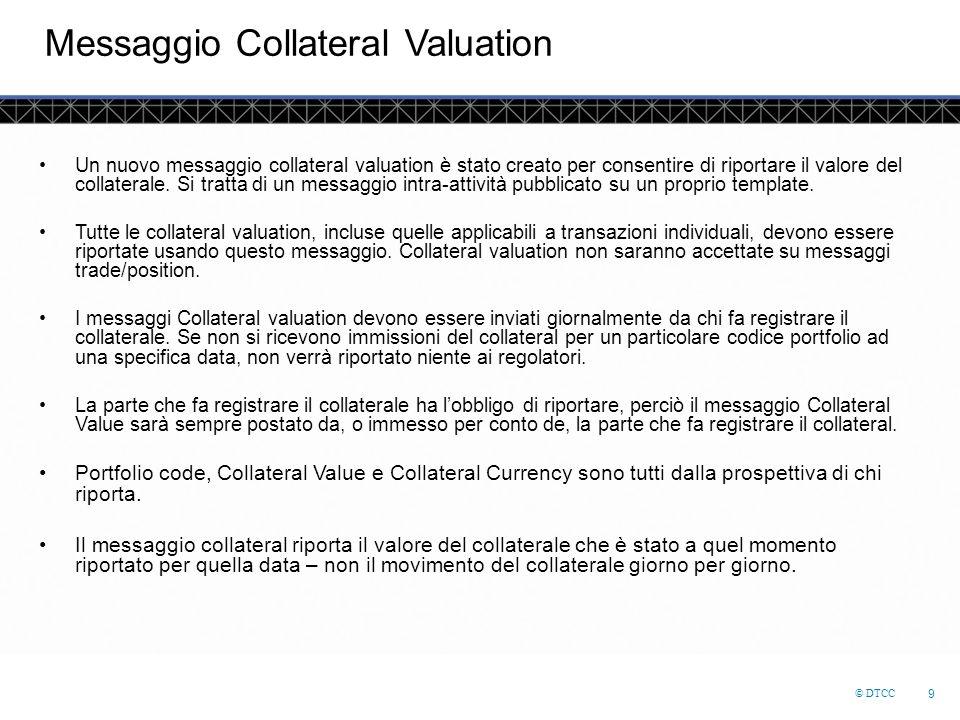 © DTCC 9 Messaggio Collateral Valuation Un nuovo messaggio collateral valuation è stato creato per consentire di riportare il valore del collaterale.