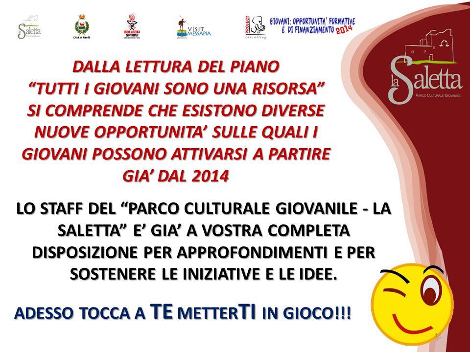 DALLA LETTURA DEL PIANO TUTTI I GIOVANI SONO UNA RISORSA SI COMPRENDE CHE ESISTONO DIVERSE NUOVE OPPORTUNITA' SULLE QUALI I GIOVANI POSSONO ATTIVARSI A PARTIRE GIA' DAL 2014 LO STAFF DEL PARCO CULTURALE GIOVANILE - LA SALETTA E' GIA' A VOSTRA COMPLETA DISPOSIZIONE PER APPROFONDIMENTI E PER SOSTENERE LE INIZIATIVE E LE IDEE.