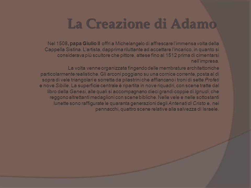 La Creazione di Adamo Nel 1508, papa Giulio II offrì a Michelangelo di affrescare l'immensa volta della Cappella Sistina. L'artista, dapprima riluttan