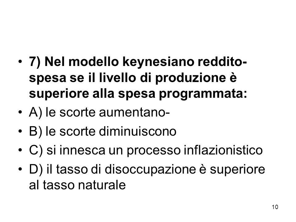 10 7) Nel modello keynesiano reddito- spesa se il livello di produzione è superiore alla spesa programmata: A) le scorte aumentano- B) le scorte dimin
