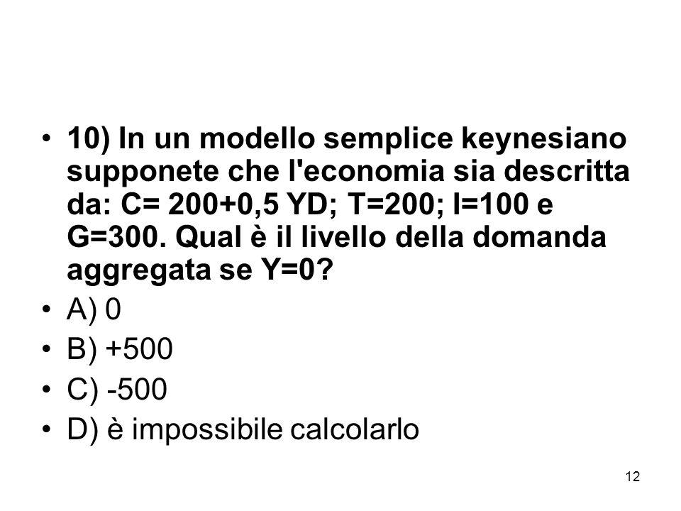 12 10) In un modello semplice keynesiano supponete che l'economia sia descritta da: C= 200+0,5 YD; T=200; I=100 e G=300. Qual è il livello della doman