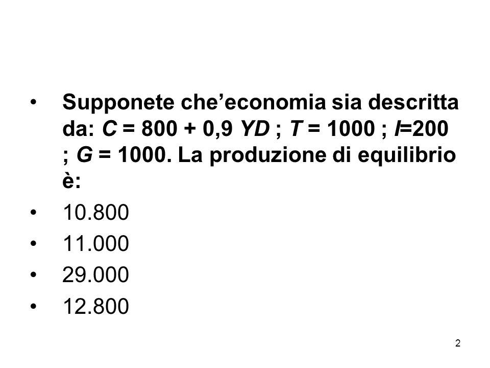 2 Supponete che'economia sia descritta da: C = 800 + 0,9 YD ; T = 1000 ; I=200 ; G = 1000. La produzione di equilibrio è: 10.800 11.000 29.000 12.800