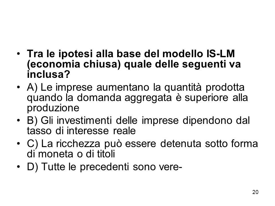 20 Tra le ipotesi alla base del modello IS-LM (economia chiusa) quale delle seguenti va inclusa? A) Le imprese aumentano la quantità prodotta quando l