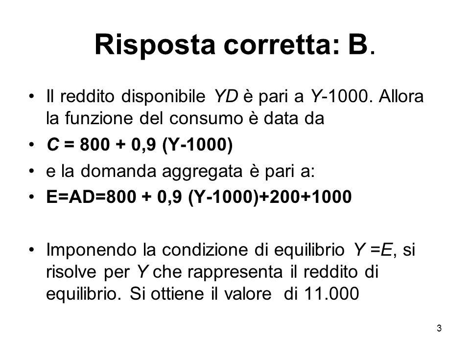3 Risposta corretta: B. Il reddito disponibile YD è pari a Y-1000. Allora la funzione del consumo è data da C = 800 + 0,9 (Y-1000) e la domanda aggreg