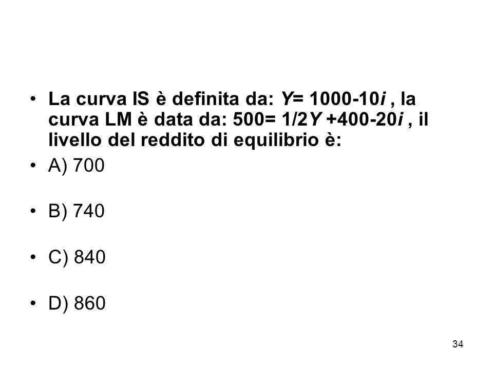 34 La curva IS è definita da: Y= 1000-10i, la curva LM è data da: 500= 1/2Y +400-20i, il livello del reddito di equilibrio è: A) 700 B) 740 C) 840 D) 860