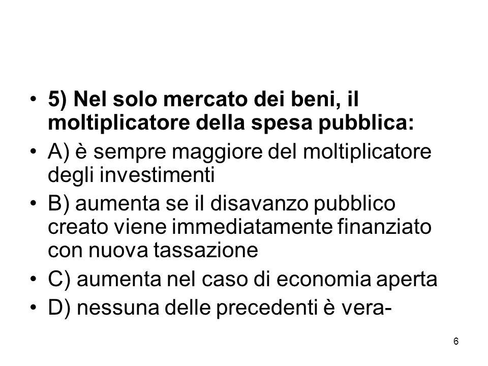 6 5) Nel solo mercato dei beni, il moltiplicatore della spesa pubblica: A) è sempre maggiore del moltiplicatore degli investimenti B) aumenta se il di