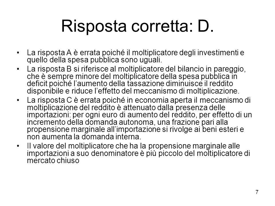 7 Risposta corretta: D. La risposta A è errata poiché il moltiplicatore degli investimenti e quello della spesa pubblica sono uguali. La risposta B si