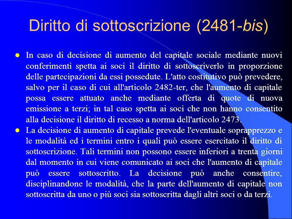 Diritto di sottoscrizione (2481-bis) l In caso di decisione di aumento del capitale sociale mediante nuovi conferimenti spetta ai soci il diritto di sottoscriverlo in proporzione delle partecipazioni da essi possedute.