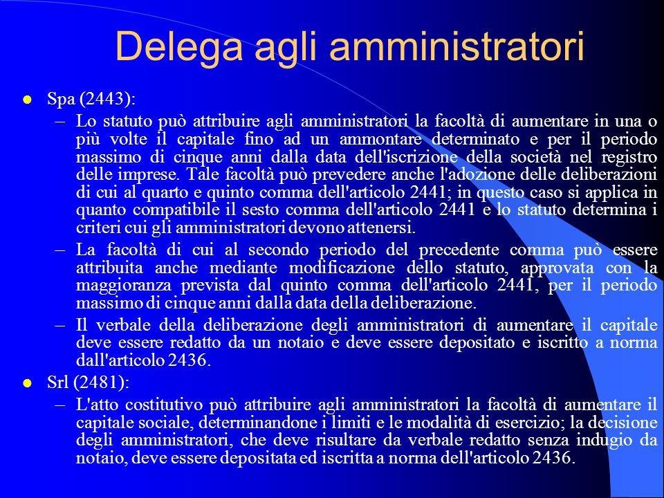 Delega agli amministratori l Spa (2443): –Lo statuto può attribuire agli amministratori la facoltà di aumentare in una o più volte il capitale fino ad