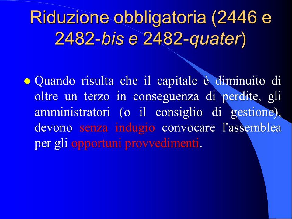 Riduzione obbligatoria (2446 e 2482-bis e 2482-quater) l Quando risulta che il capitale è diminuito di oltre un terzo in conseguenza di perdite, gli a