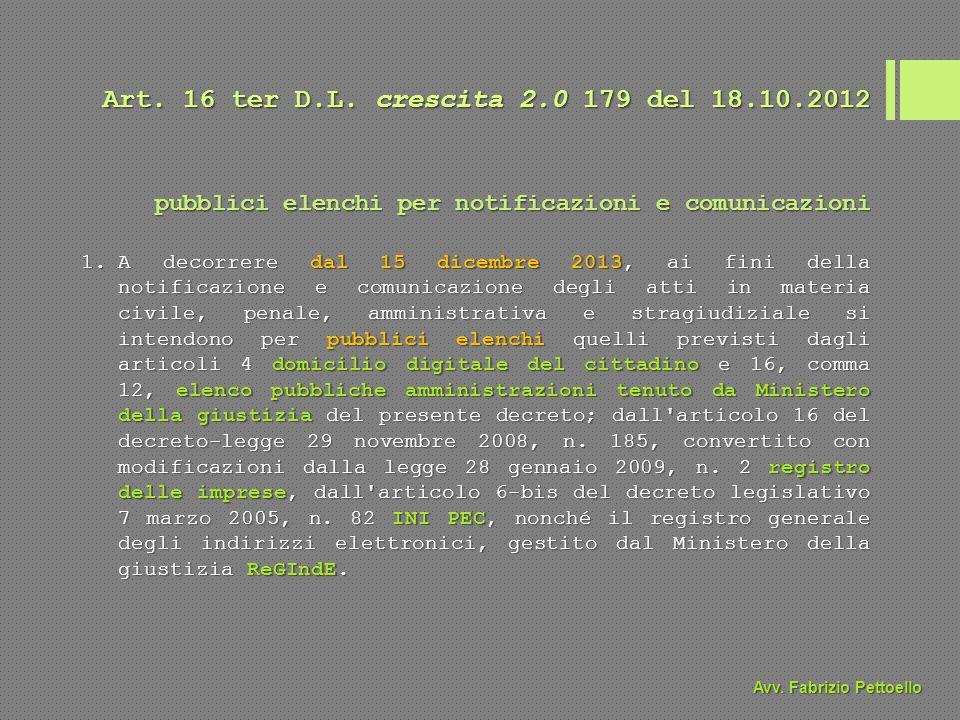 Art. 16 ter D.L. crescita 2.0 179 del 18.10.2012 1.A decorrere dal 15 dicembre 2013, ai fini della notificazione e comunicazione degli atti in materia