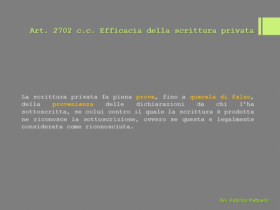 Art. 2702 c.c. Efficacia della scrittura privata La scrittura privata fa piena prova, fino a querela di falso, della provenienza delle dichiarazioni d