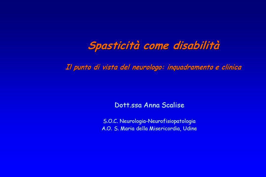Dott.ssa Anna Scalise S.O.C. Neurologia-Neurofisiopatologia A.O. S. Maria della Misericordia, Udine Spasticità come disabilità Il punto di vista del n