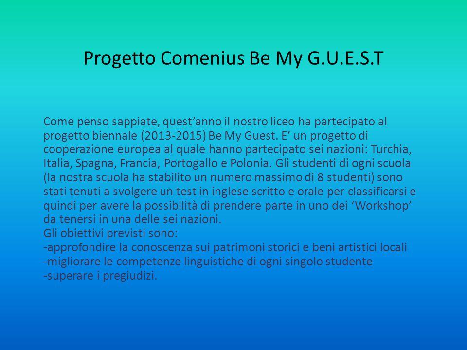 Progetto Comenius Be My G.U.E.S.T Come penso sappiate, quest'anno il nostro liceo ha partecipato al progetto biennale (2013-2015) Be My Guest.