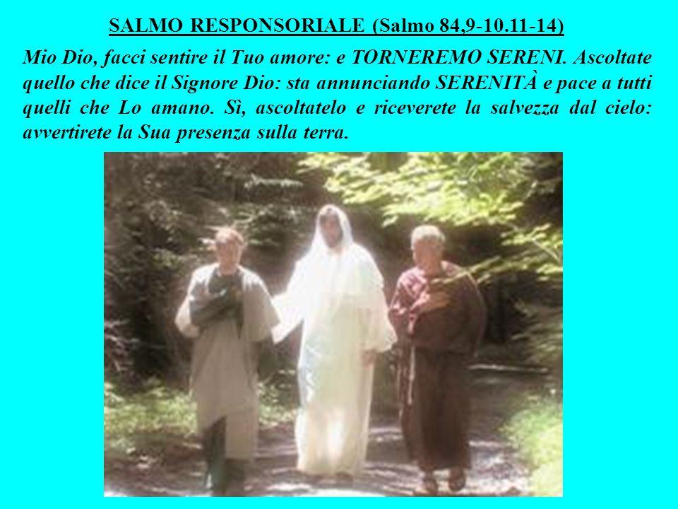 SALMO RESPONSORIALE (Salmo 84,9-10.11-14) Mio Dio, facci sentire il Tuo amore: e TORNEREMO SERENI.