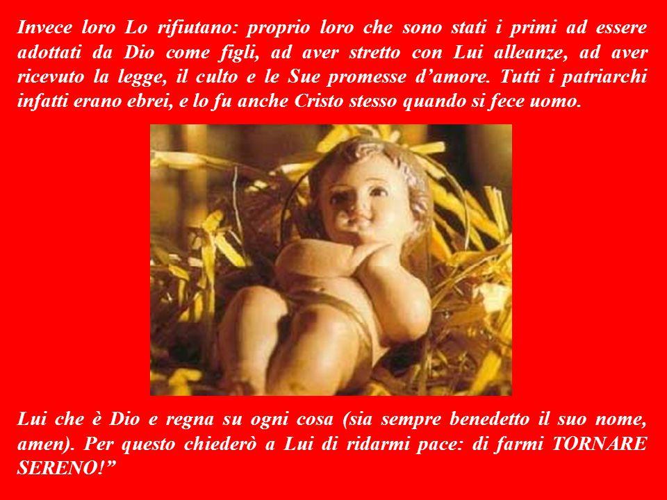 Invece loro Lo rifiutano: proprio loro che sono stati i primi ad essere adottati da Dio come figli, ad aver stretto con Lui alleanze, ad aver ricevuto la legge, il culto e le Sue promesse d'amore.
