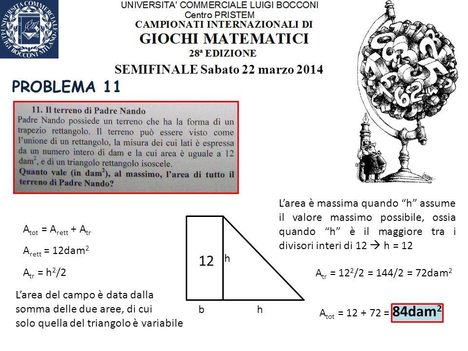 SEMIFINALE Sabato 22 marzo 2014 PROBLEMA 11 12 A tot = A rett + A tr A rett = 12dam 2 b h h A tr = h 2 /2 L'area del campo è data dalla somma delle due aree, di cui solo quella del triangolo è variabile L'area è massima quando h assume il valore massimo possibile, ossia quando h è il maggiore tra i divisori interi di 12  h = 12 A tr = 12 2 /2 = 144/2 = 72dam 2 A tot = 12 + 72 = 84dam 2