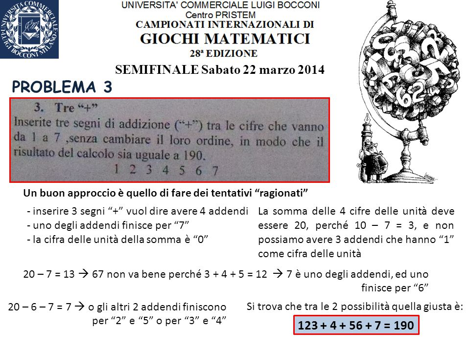 SEMIFINALE Sabato 22 marzo 2014 PROBLEMA 3 Un buon approccio è quello di fare dei tentativi ragionati - inserire 3 segni + vuol dire avere 4 addendi - uno degli addendi finisce per 7 - la cifra delle unità della somma è 0 La somma delle 4 cifre delle unità deve essere 20, perché 10 – 7 = 3, e non possiamo avere 3 addendi che hanno 1 come cifra delle unità 20 – 7 = 13  67 non va bene perché 3 + 4 + 5 = 12  7 è uno degli addendi, ed uno finisce per 6 20 – 6 – 7 = 7  o gli altri 2 addendi finiscono per 2 e 5 o per 3 e 4 Si trova che tra le 2 possibilità quella giusta è: 123 + 4 + 56 + 7 = 190