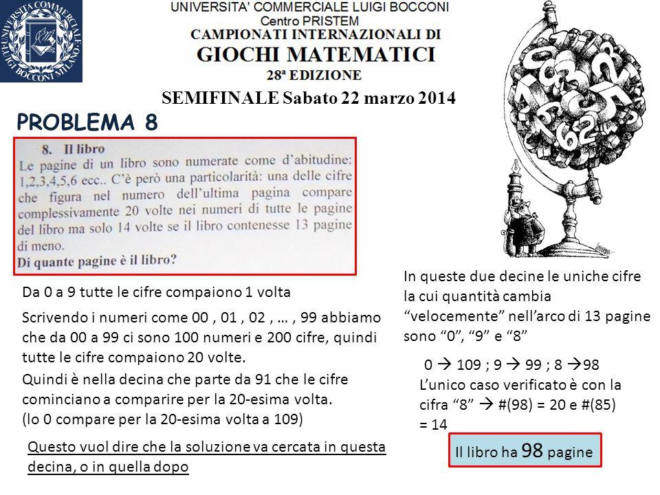 SEMIFINALE Sabato 22 marzo 2014 PROBLEMA 8 Da 0 a 9 tutte le cifre compaiono 1 volta Scrivendo i numeri come 00, 01, 02, …, 99 abbiamo che da 00 a 99 ci sono 100 numeri e 200 cifre, quindi tutte le cifre compaiono 20 volte.
