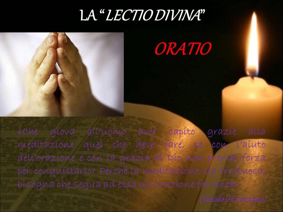"""LA """"LECTIO DIVINA"""" ORATIO «Che giova all'uomo aver capito grazie alla meditazione quel che deve fare, se con l'aiuto dell'orazione e con la grazia di"""