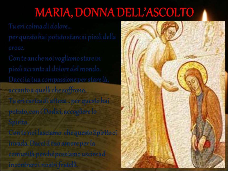 MARIA, DONNA DELL'ASCOLTO Tu eri colma di dolore… per questo hai potuto stare ai piedi della croce. Con te anche noi vogliamo stare in piedi accanto a