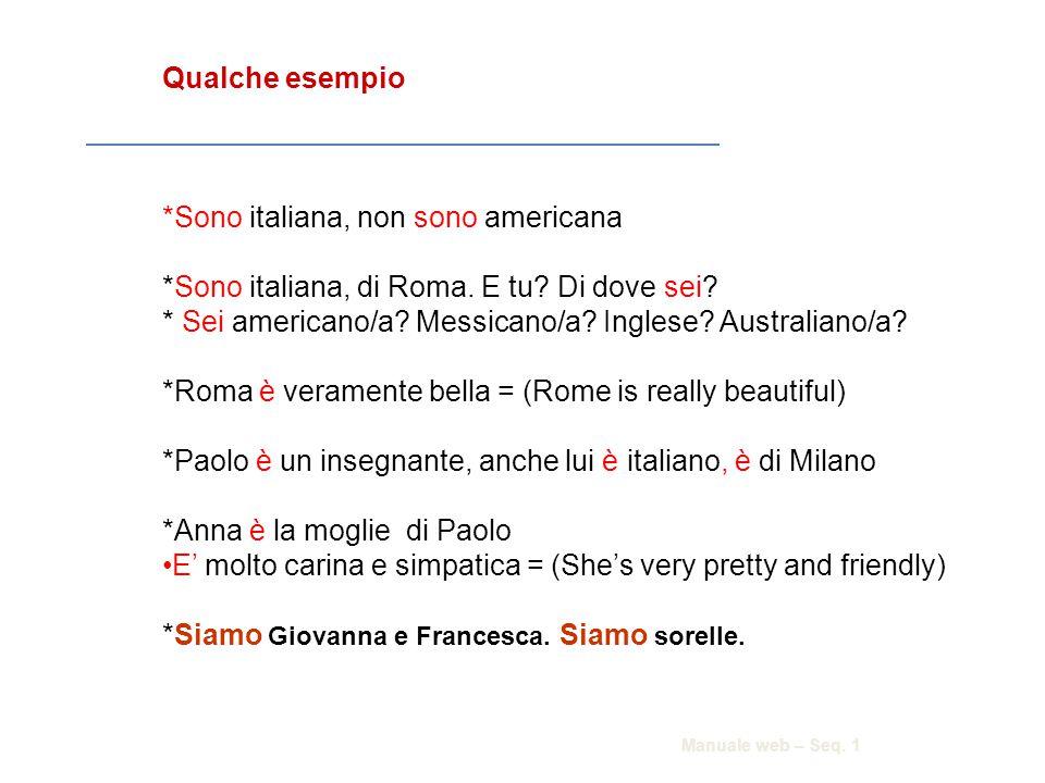 Qualche esempio *Sono italiana, non sono americana *Sono italiana, di Roma. E tu? Di dove sei? * Sei americano/a? Messicano/a? Inglese? Australiano/a?