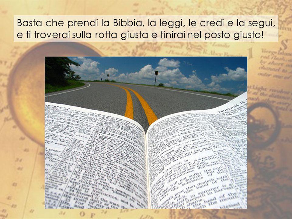 Basta che prendi la Bibbia, la leggi, le credi e la segui, e ti troverai sulla rotta giusta e finirai nel posto giusto!