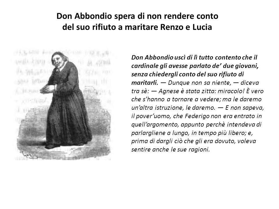 Don Abbondio uscì di lì tutto contento che il cardinale gli avesse parlato de' due giovani, senza chiedergli conto del suo rifiuto di maritarli. — Dun