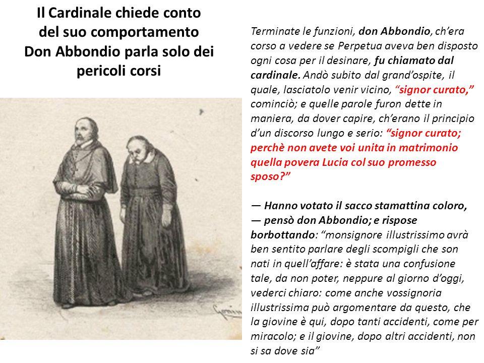 Terminate le funzioni, don Abbondio, ch'era corso a vedere se Perpetua aveva ben disposto ogni cosa per il desinare, fu chiamato dal cardinale. Andò s