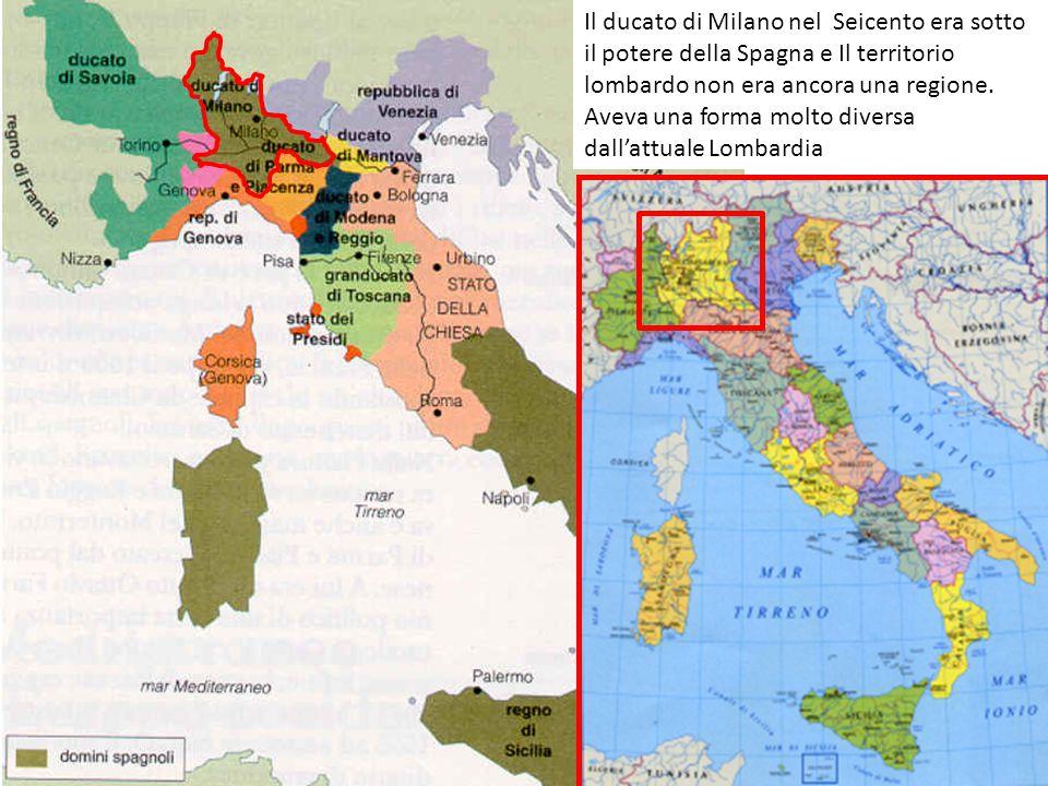 Il ducato di Milano nel Seicento era sotto il potere della Spagna e Il territorio lombardo non era ancora una regione. Aveva una forma molto diversa d