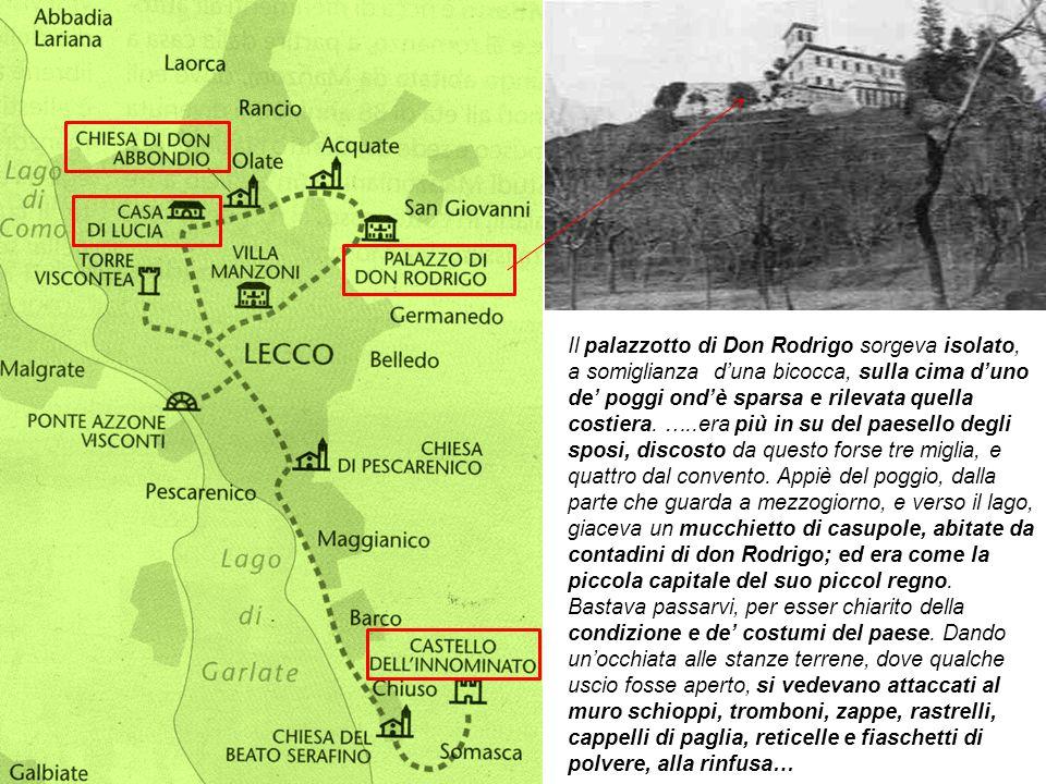 Il palazzotto di Don Rodrigo sorgeva isolato, a somiglianza d'una bicocca, sulla cima d'uno de' poggi ond'è sparsa e rilevata quella costiera. …..era