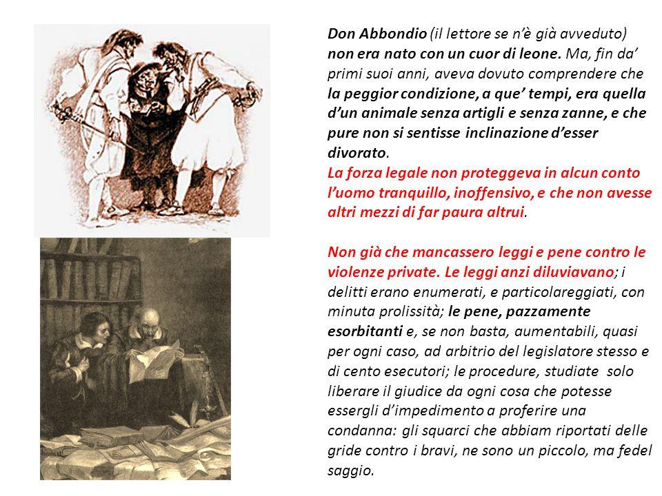 Don Abbondio (il lettore se n'è già avveduto) non era nato con un cuor di leone. Ma, fin da' primi suoi anni, aveva dovuto comprendere che la peggior