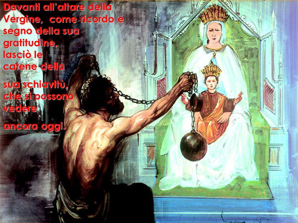Davanti all'altare della Vergine, come ricordo e segno della sua gratitudine, lasciò le catene della sua schiavitù, che si possono vedere ancora oggi.