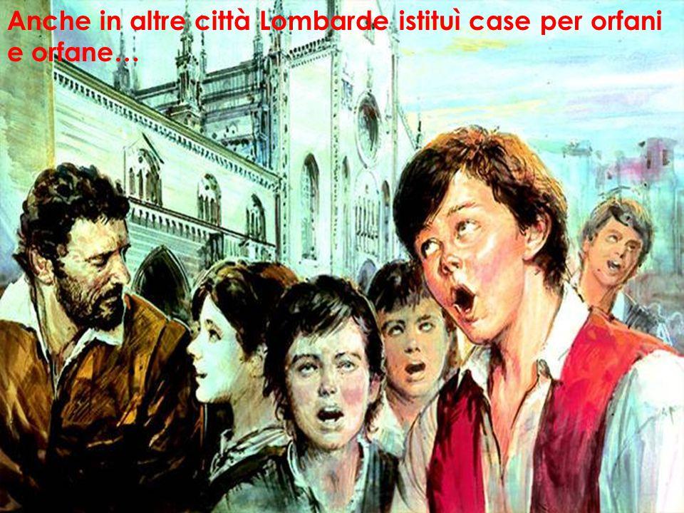 Anche in altre città Lombarde istituì case per orfani e orfane…