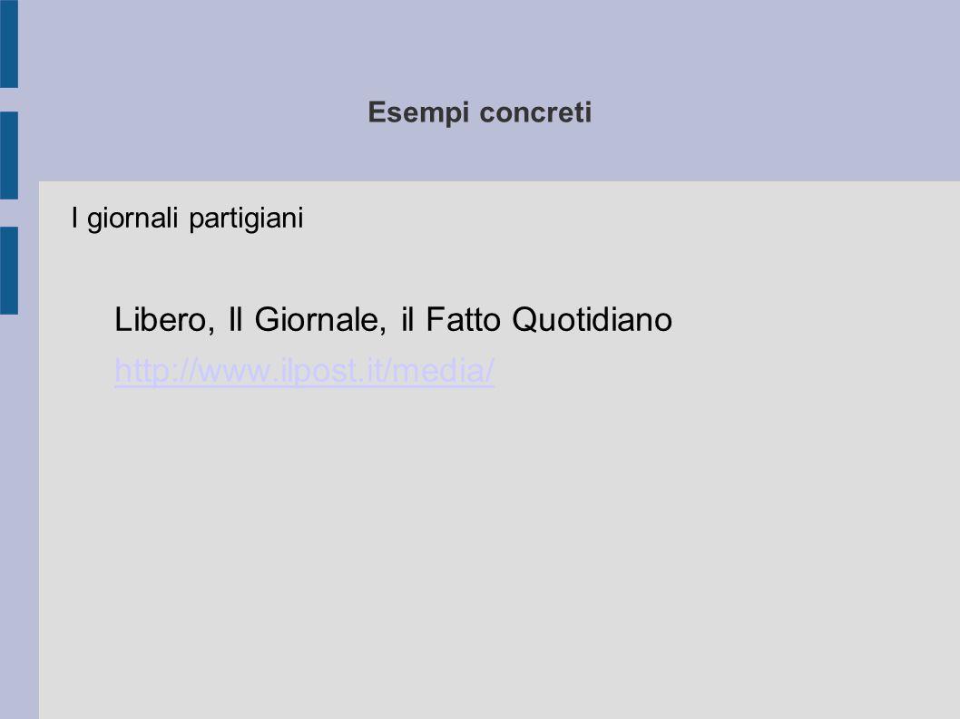 Esempi concreti I giornali partigiani Libero, Il Giornale, il Fatto Quotidiano http://www.ilpost.it/media/