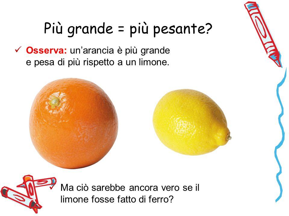 Più grande = più pesante. Osserva: un'arancia è più grande e pesa di più rispetto a un limone.