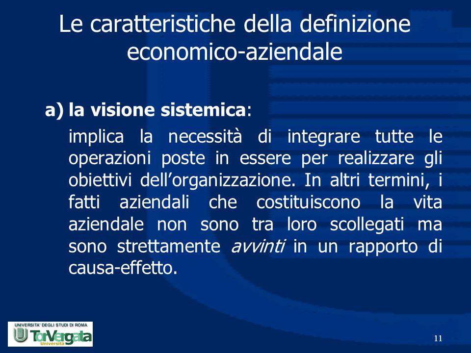 11 Le caratteristiche della definizione economico-aziendale a)la visione sistemica: implica la necessità di integrare tutte le operazioni poste in ess