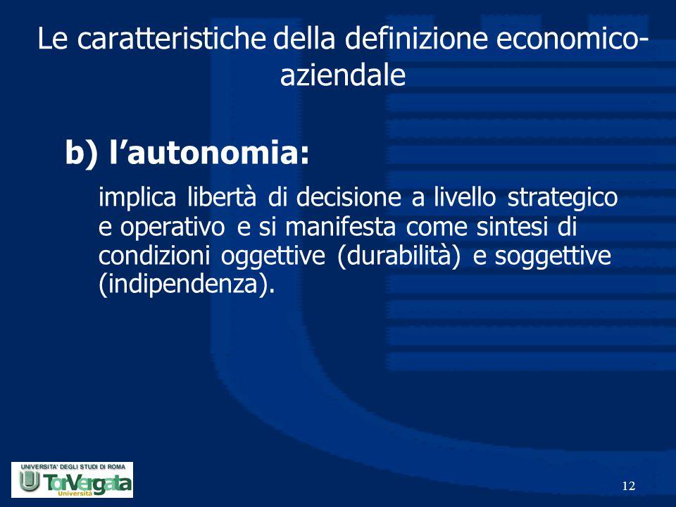 12 Le caratteristiche della definizione economico- aziendale b) l'autonomia: implica libertà di decisione a livello strategico e operativo e si manife